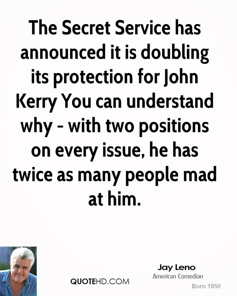 The Secret Service has announced it is doubling its protection for John Kerry You can understand why - with two positions on every issue, he has twice as many people mad at him.