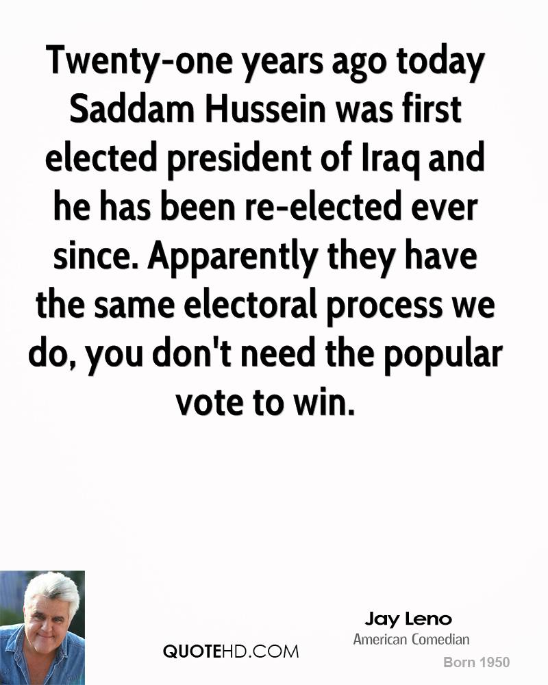 Twenty-one years ago today Saddam Hussein was first elected president of Iraq and he has been re-elected ever since. Apparently they have the same electoral process we do, you don't need the popular vote to win.