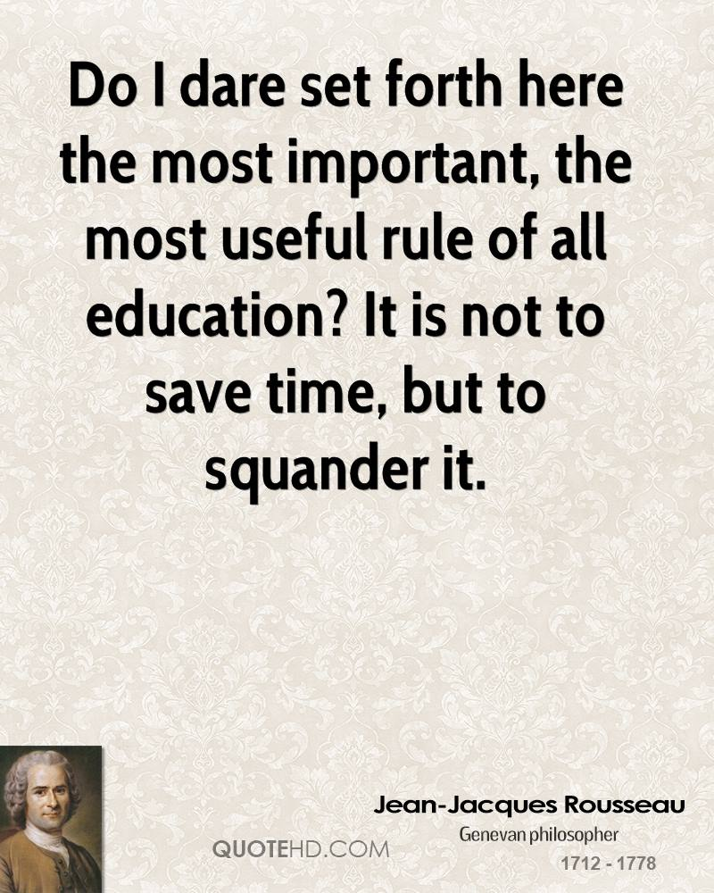 Do I dare set forth here the most important, the most useful rule of all education? It is not to save time, but to squander it.