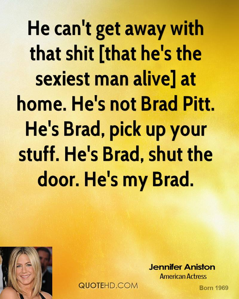 He can't get away with that shit [that he's the sexiest man alive] at home. He's not Brad Pitt. He's Brad, pick up your stuff. He's Brad, shut the door. He's my Brad.