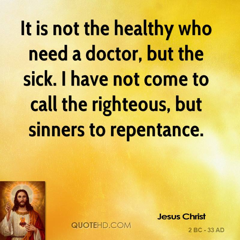It is not the healthy who need a doctor, but the sick. I have not come to call the righteous, but sinners to repentance.