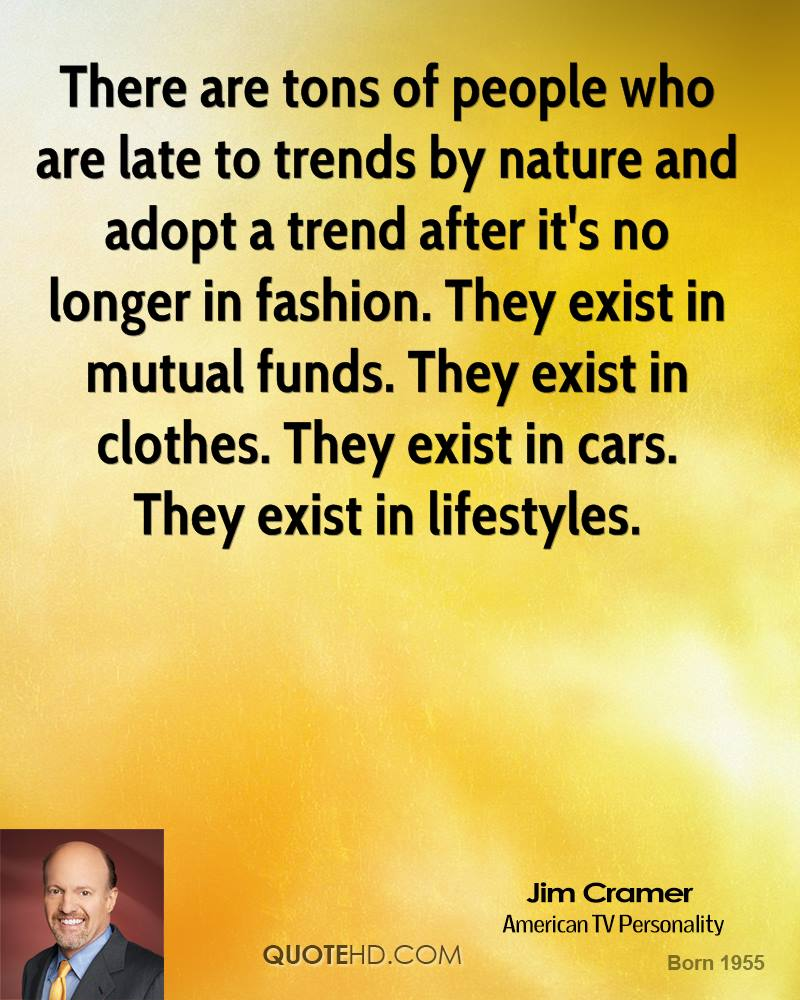 There are tons of people who are late to trends by nature and adopt a trend after it's no longer in fashion. They exist in mutual funds. They exist in clothes. They exist in cars. They exist in lifestyles.