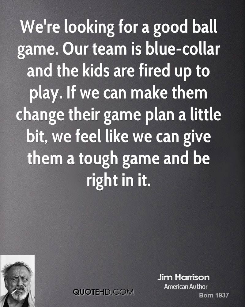 We're looking for a good ball game. Our team is blue-collar and the kids are fired up to play. If we can make them change their game plan a little bit, we feel like we can give them a tough game and be right in it.
