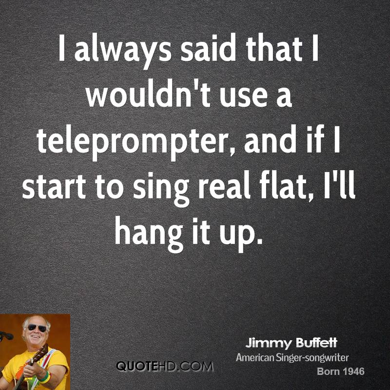 I always said that I wouldn't use a teleprompter, and if I start to sing real flat, I'll hang it up.
