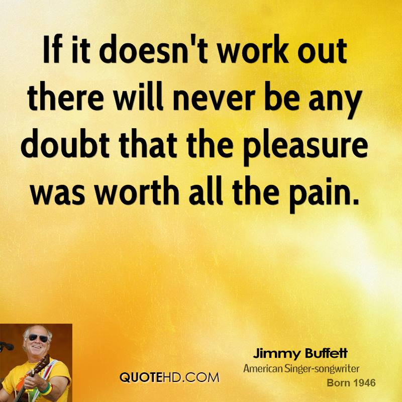 If it doesn't work out there will never be any doubt that the pleasure was worth all the pain.