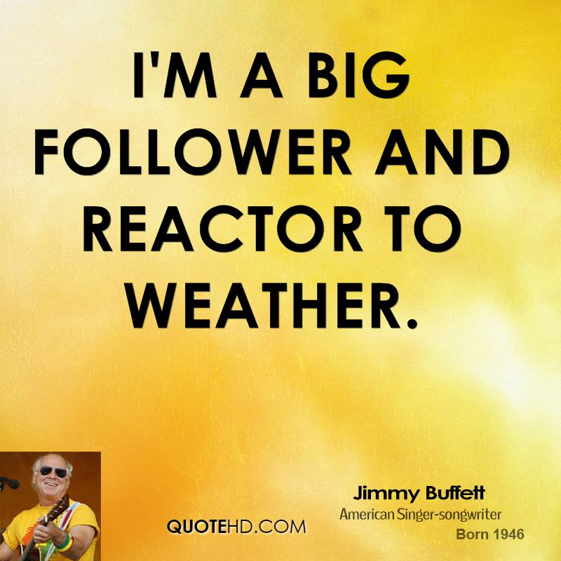 I'm a big follower and reactor to weather.