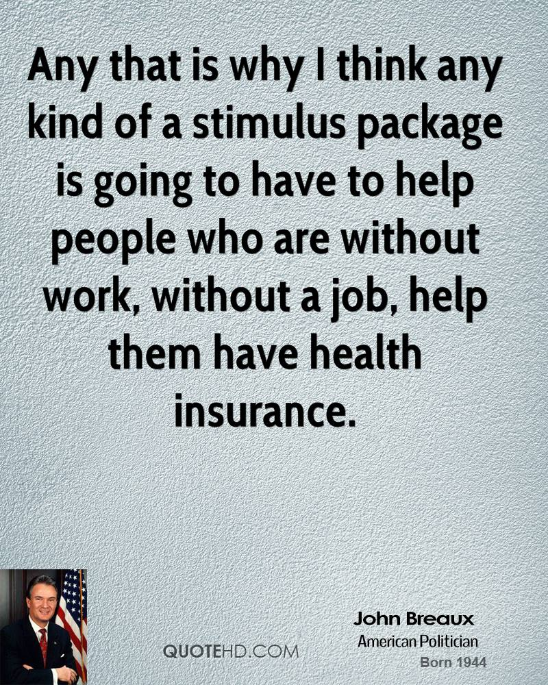 Any that is why I think any kind of a stimulus package is going to have to help people who are without work, without a job, help them have health insurance.