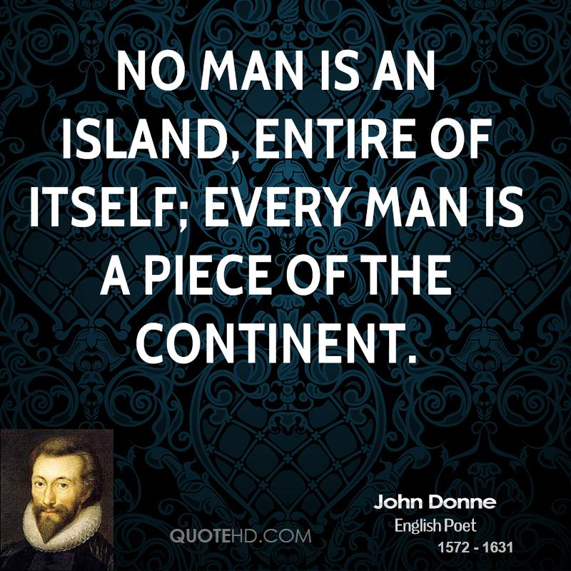 "when no man is an island The phrase ""no man is an island (unto himself)"" has percolated into popular parlance, and the suggestive thought of man's interconnectedness overruling the dictum of his individuality (or even insularity) is hardly a new thought for us."