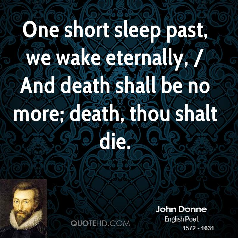 One short sleep past, we wake eternally, / And death shall be no more; death, thou shalt die.
