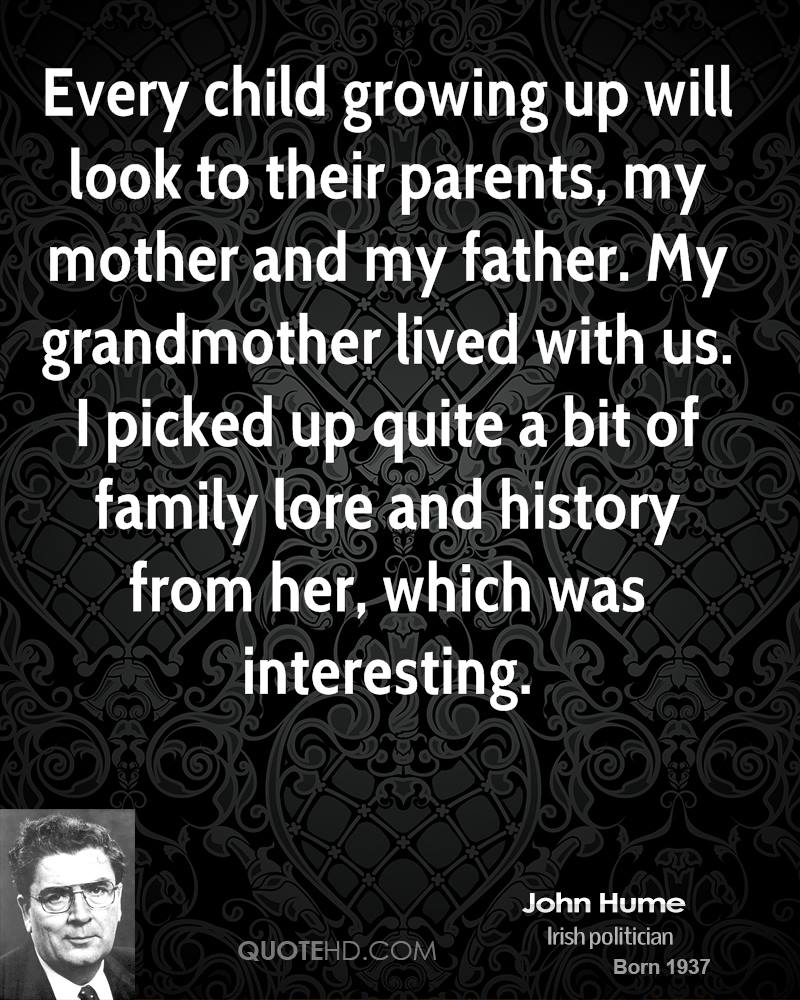 Every child growing up will look to their parents, my mother and my father. My grandmother lived with us. I picked up quite a bit of family lore and history from her, which was interesting.