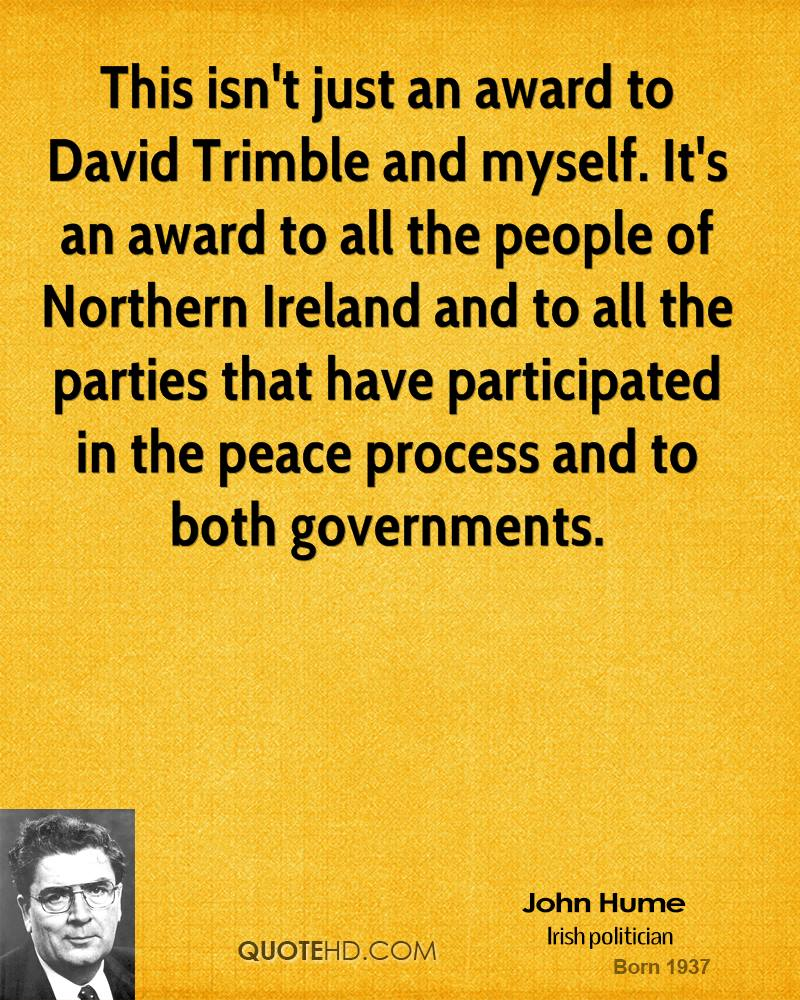 This isn't just an award to David Trimble and myself. It's an award to all the people of Northern Ireland and to all the parties that have participated in the peace process and to both governments.