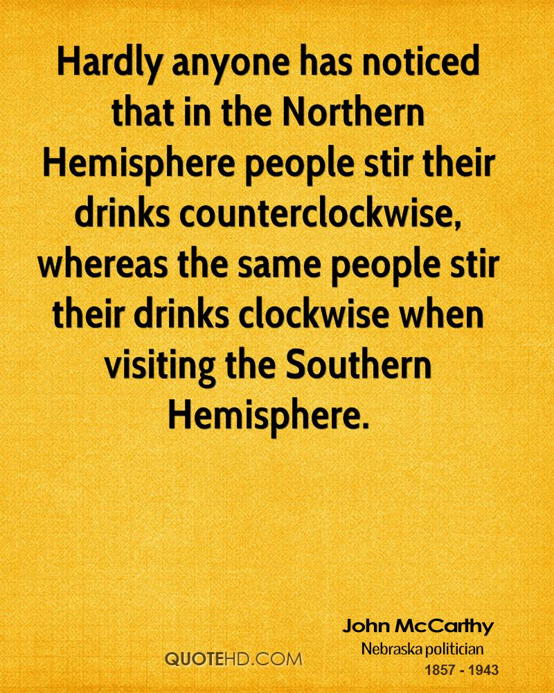 Hardly anyone has noticed that in the Northern Hemisphere people stir their drinks counterclockwise, whereas the same people stir their drinks clockwise when visiting the Southern Hemisphere.