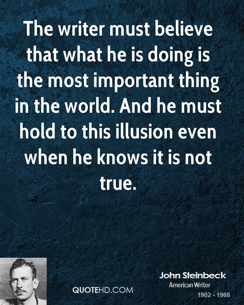 The writer must believe that what he is doing is the most important thing in the world. And he must hold to this illusion even when he knows it is not true.