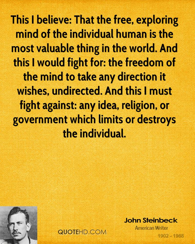 This I believe: That the free, exploring mind of the individual human is the most valuable thing in the world. And this I would fight for: the freedom of the mind to take any direction it wishes, undirected. And this I must fight against: any idea, religion, or government which limits or destroys the individual.