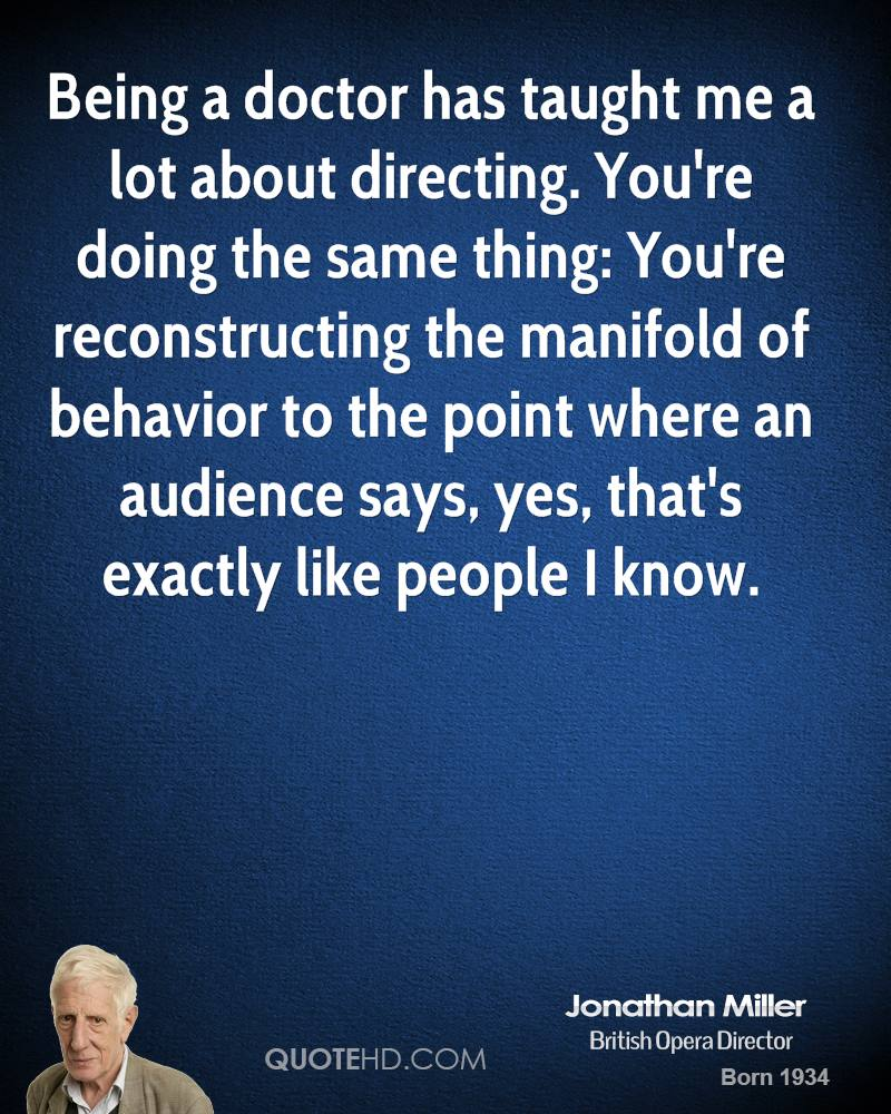 Being a doctor has taught me a lot about directing. You're doing the same thing: You're reconstructing the manifold of behavior to the point where an audience says, yes, that's exactly like people I know.
