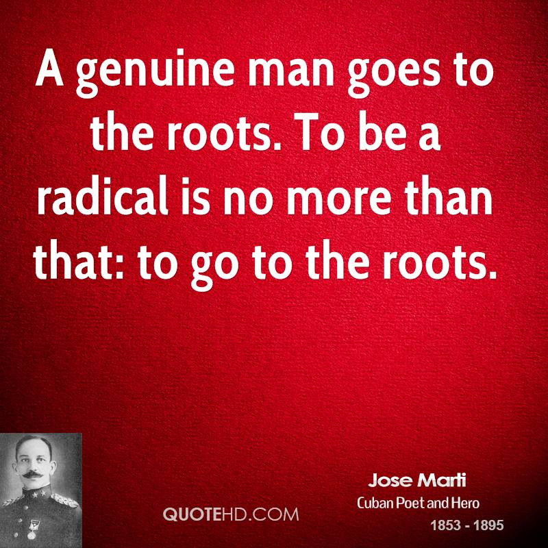 A genuine man goes to the roots. To be a radical is no more than that: to go to the roots.