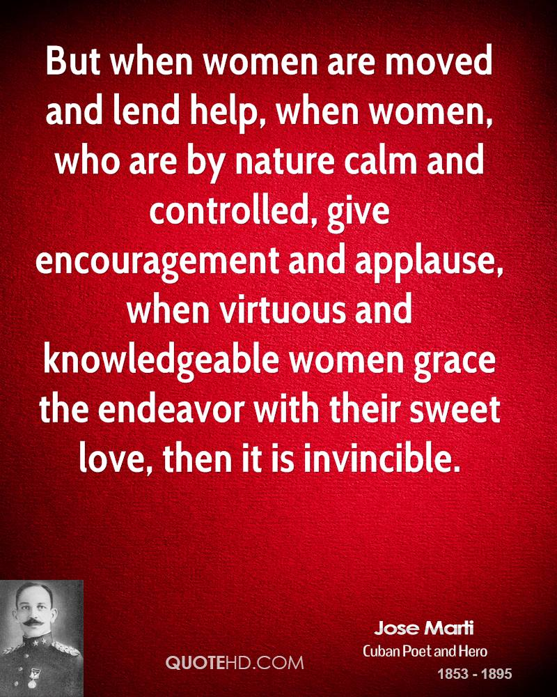 But when women are moved and lend help, when women, who are by nature calm and controlled, give encouragement and applause, when virtuous and knowledgeable women grace the endeavor with their sweet love, then it is invincible.