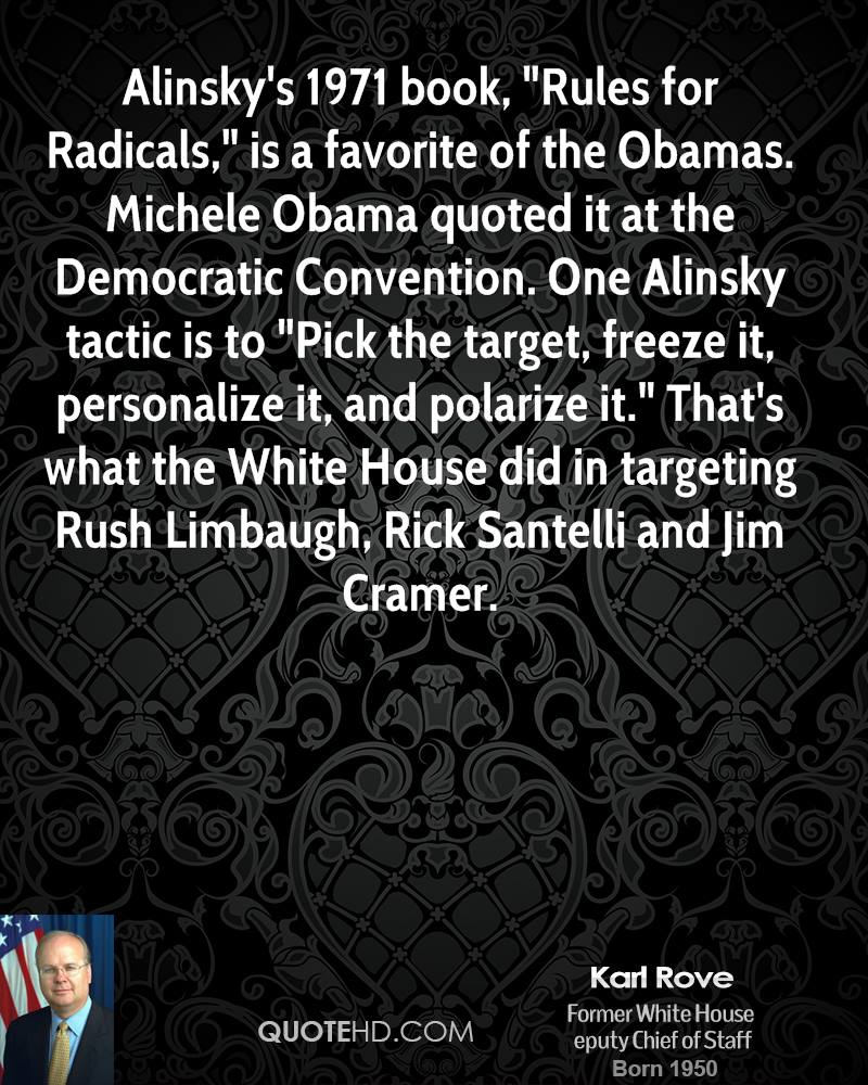 "Alinsky's 1971 book, ""Rules for Radicals,"" is a favorite of the Obamas. Michele Obama quoted it at the Democratic Convention. One Alinsky tactic is to ""Pick the target, freeze it, personalize it, and polarize it."" That's what the White House did in targeting Rush Limbaugh, Rick Santelli and Jim Cramer."