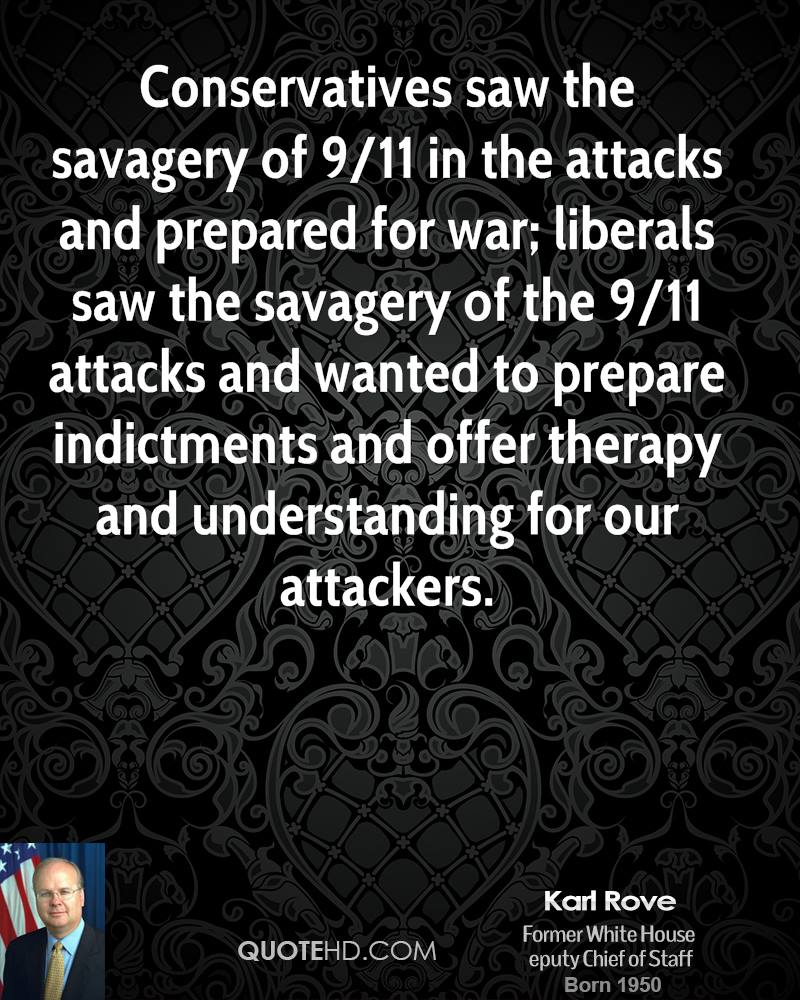 Conservatives saw the savagery of 9/11 in the attacks and prepared for war; liberals saw the savagery of the 9/11 attacks and wanted to prepare indictments and offer therapy and understanding for our attackers.