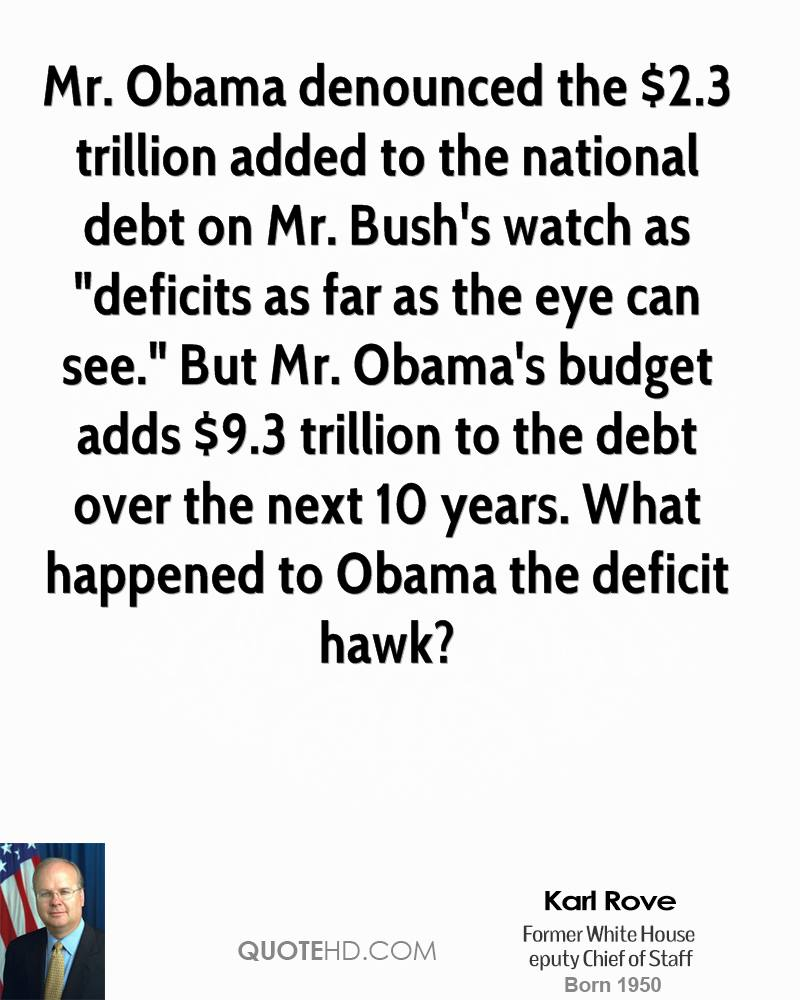 """Mr. Obama denounced the $2.3 trillion added to the national debt on Mr. Bush's watch as """"deficits as far as the eye can see."""" But Mr. Obama's budget adds $9.3 trillion to the debt over the next 10 years. What happened to Obama the deficit hawk?"""