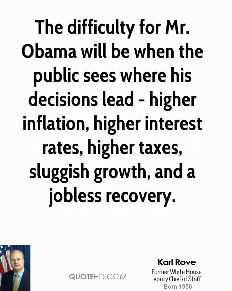 The difficulty for Mr. Obama will be when the public sees where his decisions lead - higher inflation, higher interest rates, higher taxes, sluggish growth, and a jobless recovery.
