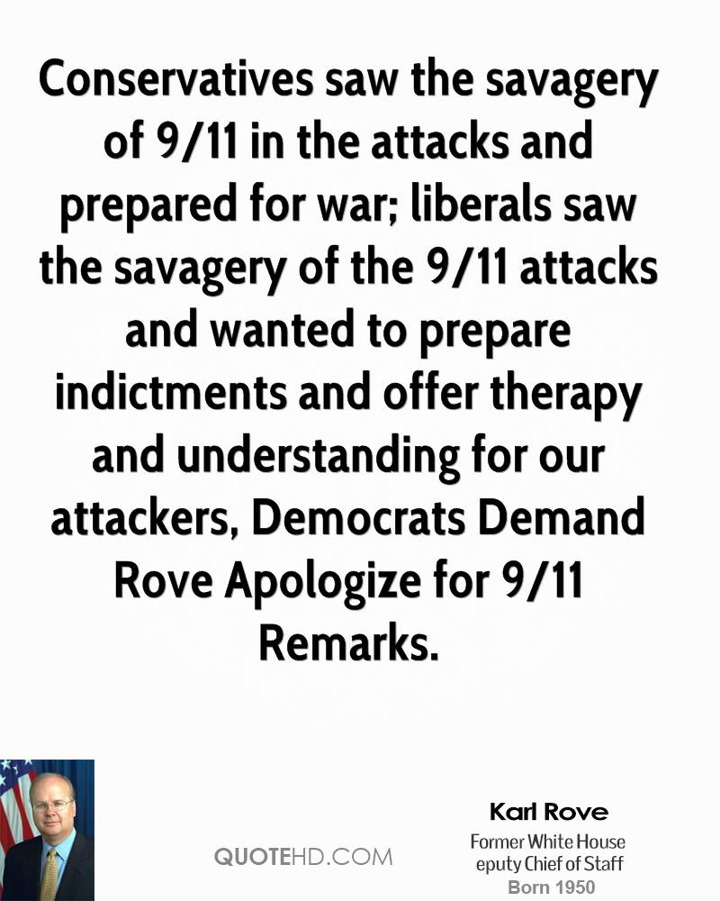 Conservatives saw the savagery of 9/11 in the attacks and prepared for war; liberals saw the savagery of the 9/11 attacks and wanted to prepare indictments and offer therapy and understanding for our attackers, Democrats Demand Rove Apologize for 9/11 Remarks.