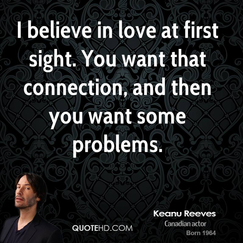 I believe in love at first sight. You want that connection, and then you want some problems.