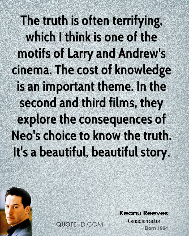 The truth is often terrifying, which I think is one of the motifs of Larry and Andrew's cinema. The cost of knowledge is an important theme. In the second and third films, they explore the consequences of Neo's choice to know the truth. It's a beautiful, beautiful story.