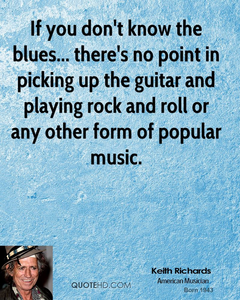If you don't know the blues... there's no point in picking up the guitar and playing rock and roll or any other form of popular music.