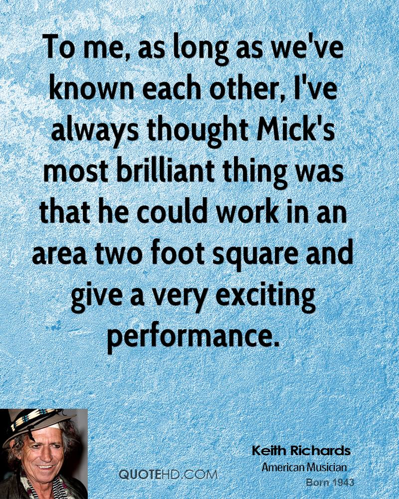 To me, as long as we've known each other, I've always thought Mick's most brilliant thing was that he could work in an area two foot square and give a very exciting performance.