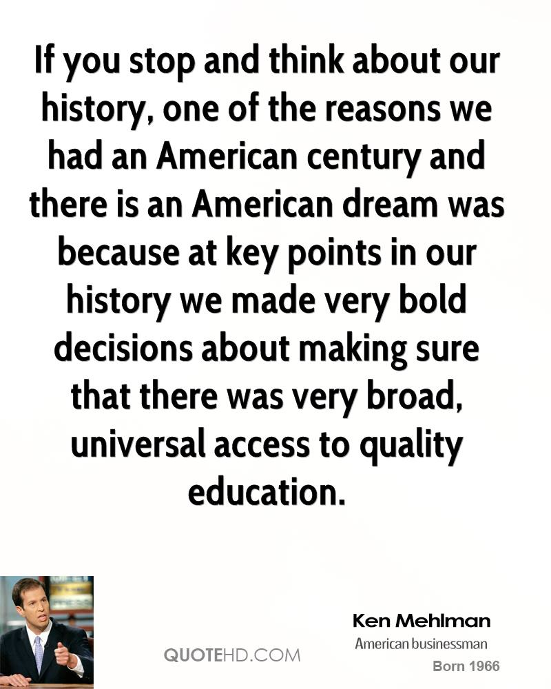 If you stop and think about our history, one of the reasons we had an American century and there is an American dream was because at key points in our history we made very bold decisions about making sure that there was very broad, universal access to quality education.