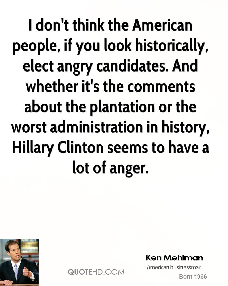 I don't think the American people, if you look historically, elect angry candidates. And whether it's the comments about the plantation or the worst administration in history, Hillary Clinton seems to have a lot of anger.