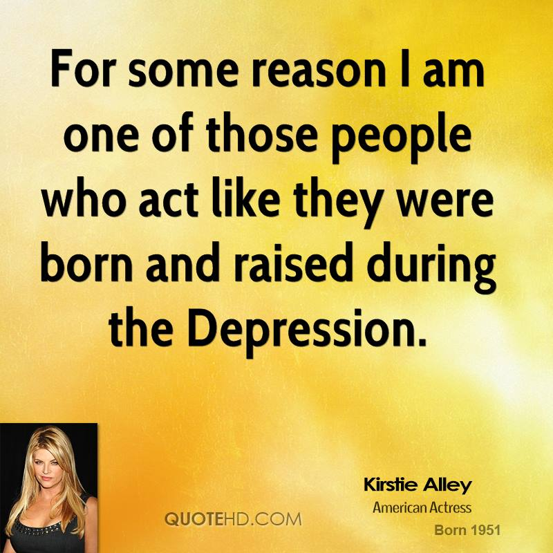 For some reason I am one of those people who act like they were born and raised during the Depression.
