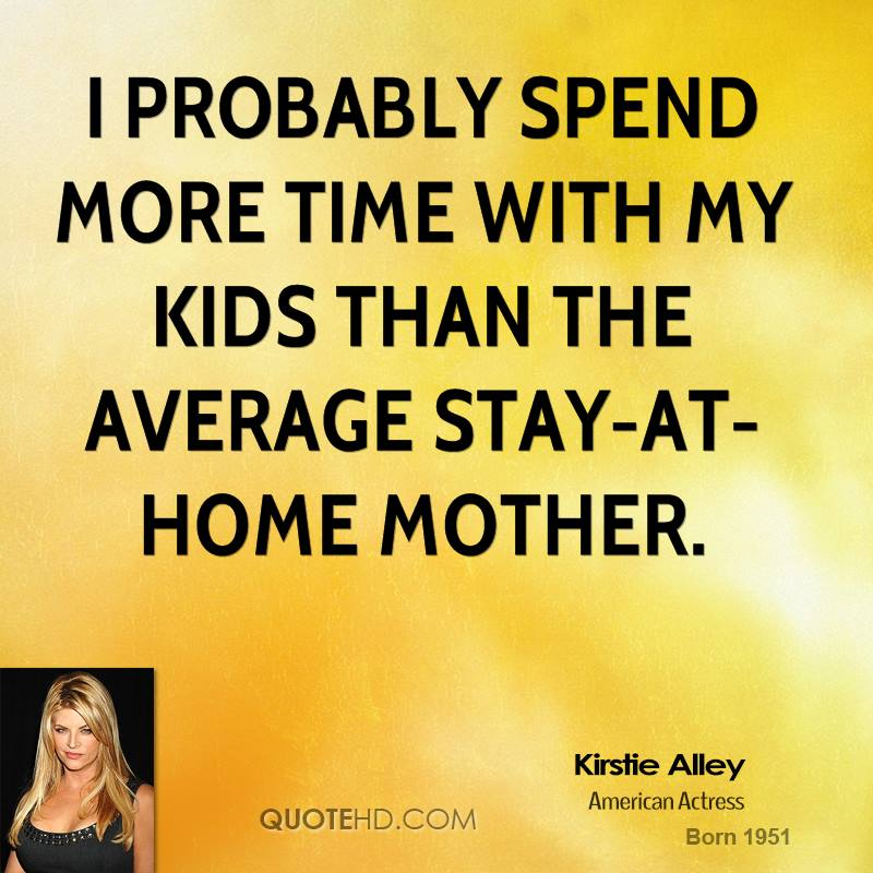 Quotes About Spending Time With Kids: Kirstie Alley Quotes