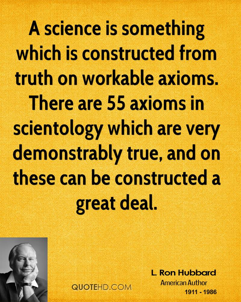 A science is something which is constructed from truth on workable axioms. There are 55 axioms in scientology which are very demonstrably true, and on these can be constructed a great deal.