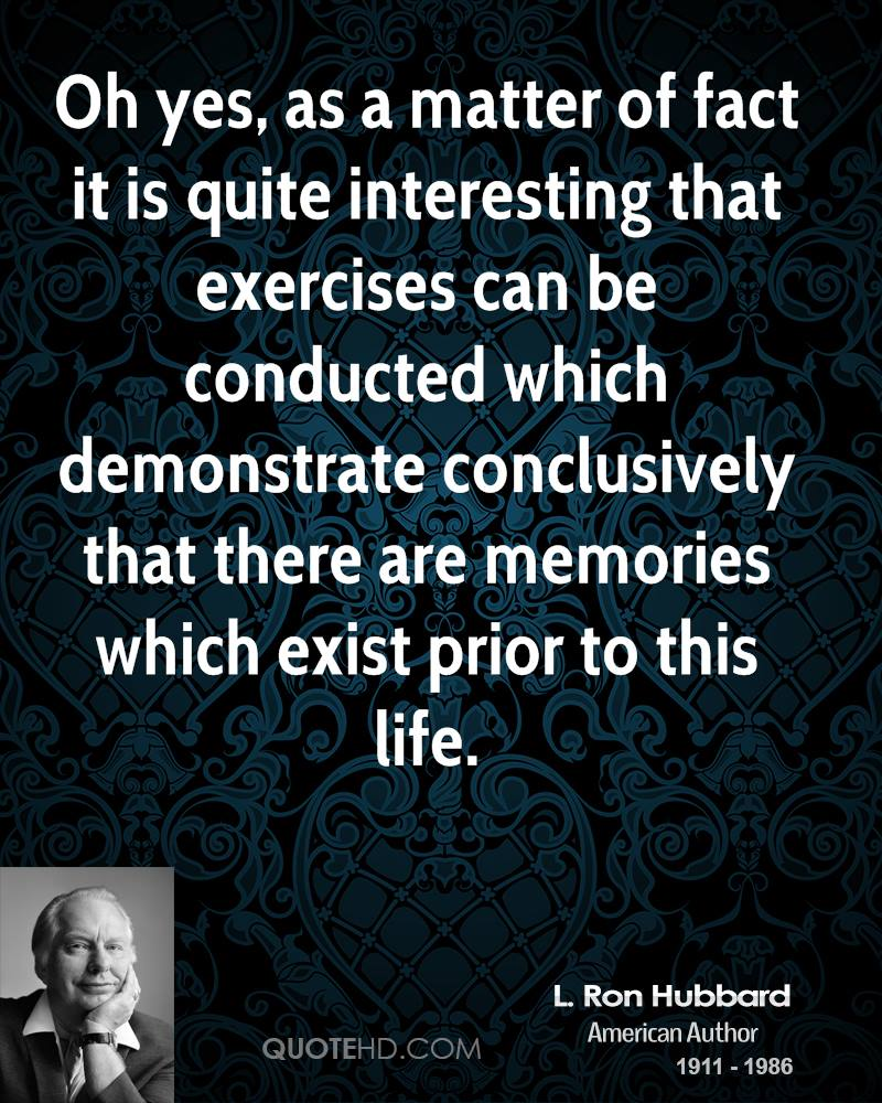 Oh yes, as a matter of fact it is quite interesting that exercises can be conducted which demonstrate conclusively that there are memories which exist prior to this life.