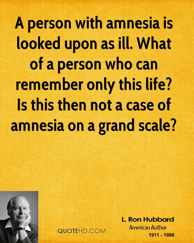 A person with amnesia is looked upon as ill. What of a person who can remember only this life? Is this then not a case of amnesia on a grand scale?