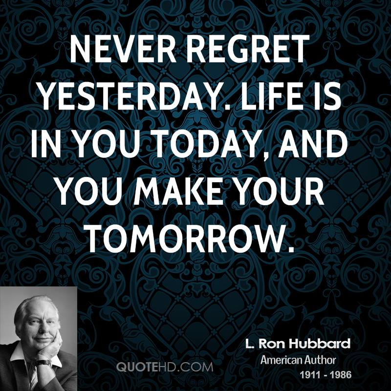 Never regret yesterday. Life is in you today, and you make your tomorrow.