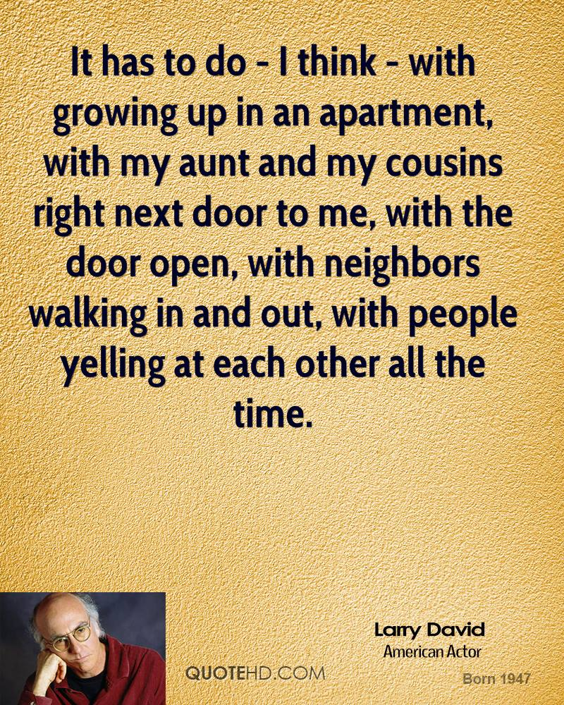 It has to do - I think - with growing up in an apartment, with my aunt and my cousins right next door to me, with the door open, with neighbors walking in and out, with people yelling at each other all the time.