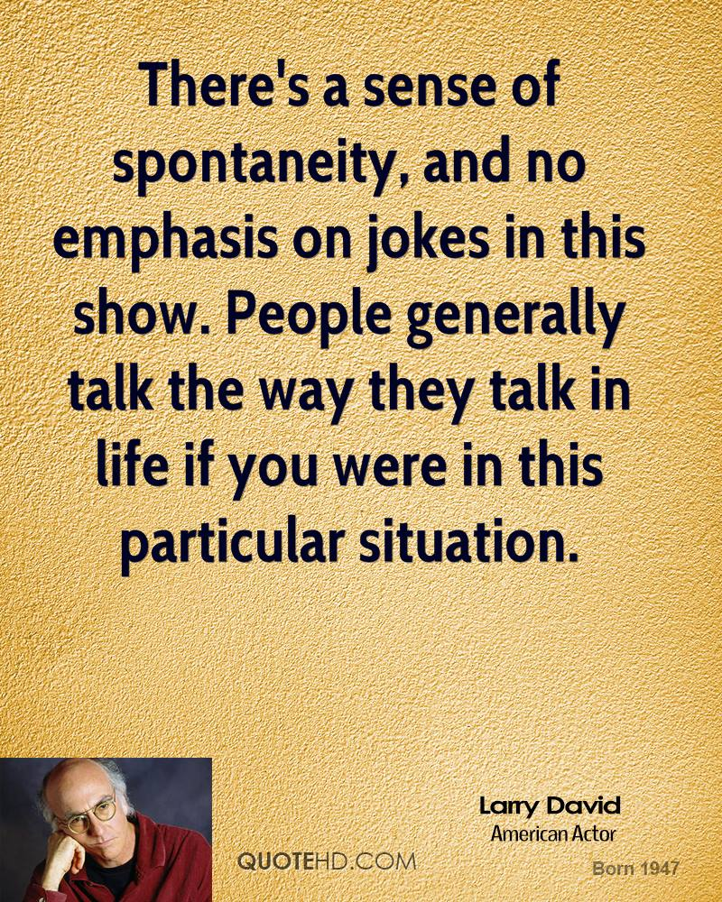There's a sense of spontaneity, and no emphasis on jokes in this show. People generally talk the way they talk in life if you were in this particular situation.