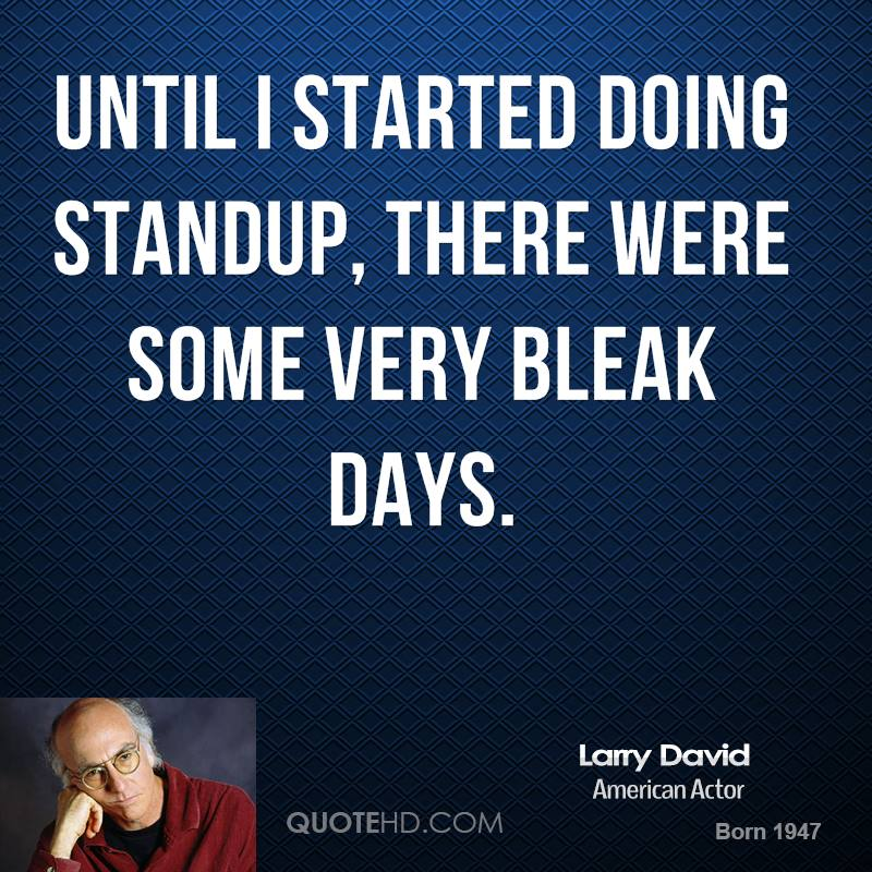 Until I started doing standup, there were some very bleak days.