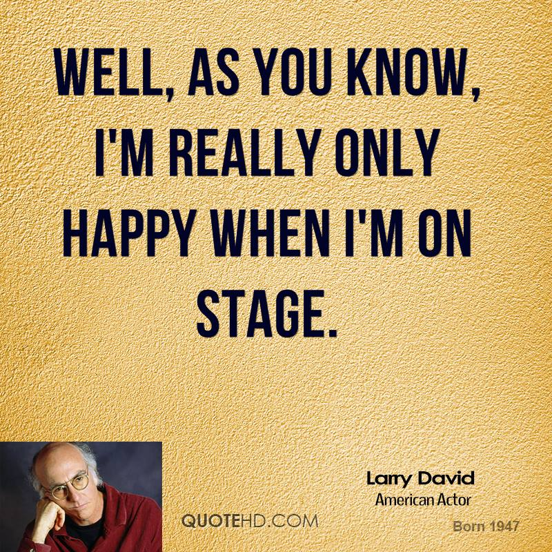 Well, as you know, I'm really only happy when I'm on stage.