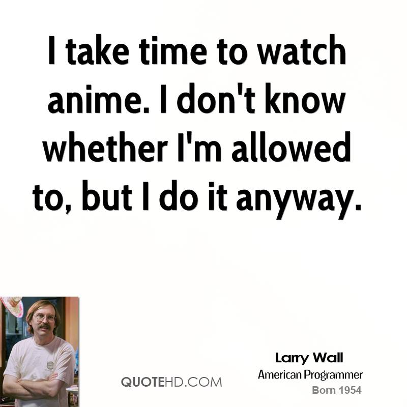 I take time to watch anime. I don't know whether I'm allowed to, but I do it anyway.