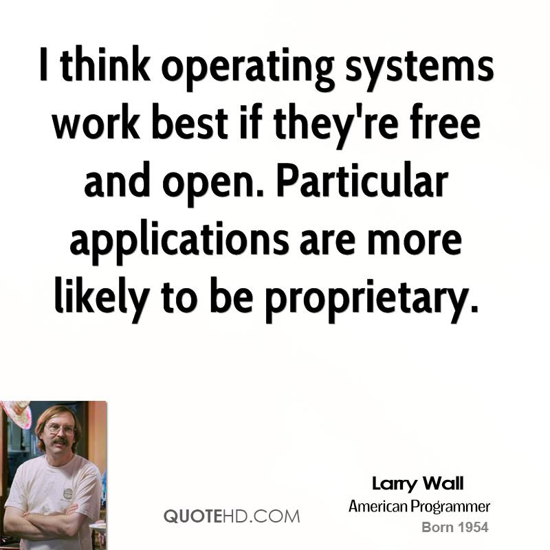 I think operating systems work best if they're free and open. Particular applications are more likely to be proprietary.