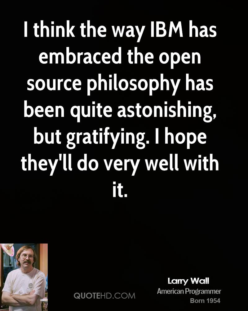 I think the way IBM has embraced the open source philosophy has been quite astonishing, but gratifying. I hope they'll do very well with it.