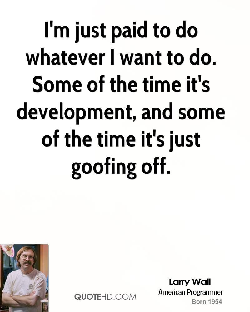 I'm just paid to do whatever I want to do. Some of the time it's development, and some of the time it's just goofing off.