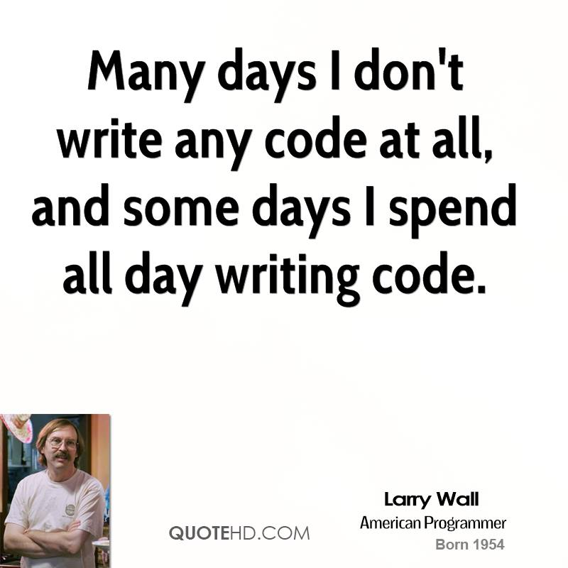 Many days I don't write any code at all, and some days I spend all day writing code.