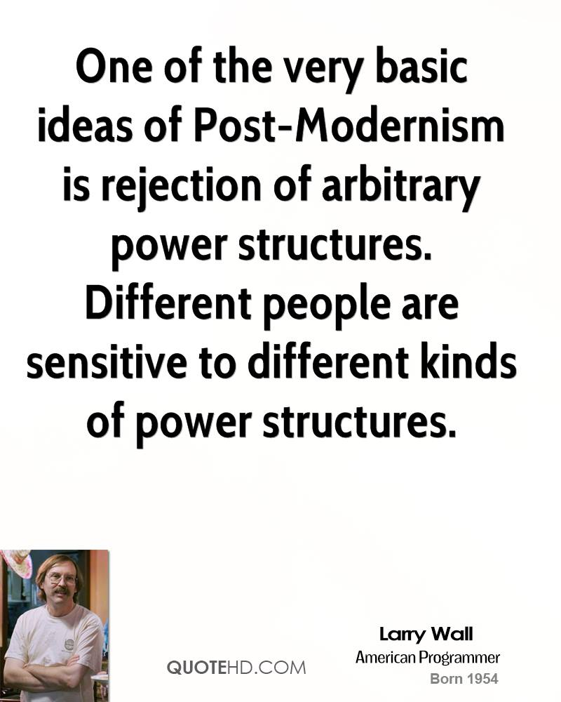 One of the very basic ideas of Post-Modernism is rejection of arbitrary power structures. Different people are sensitive to different kinds of power structures.