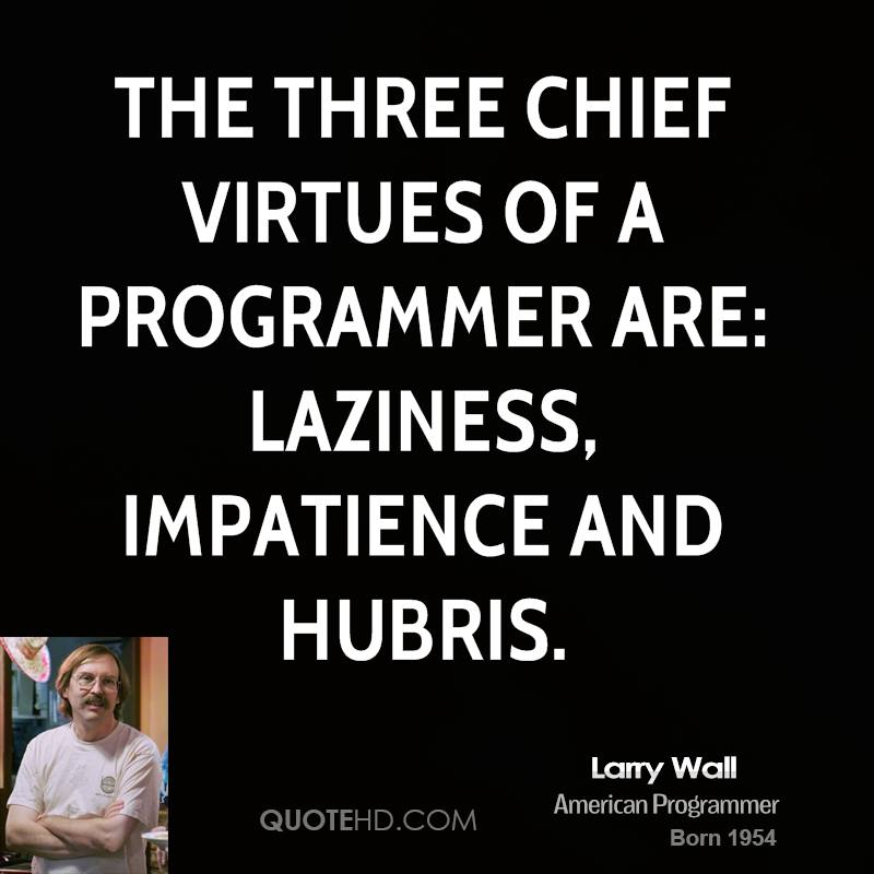 The three chief virtues of a programmer are: Laziness, Impatience and Hubris.