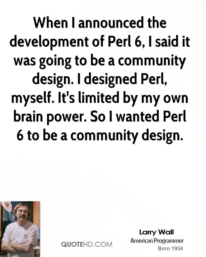When I announced the development of Perl 6, I said it was going to be a community design. I designed Perl, myself. It's limited by my own brain power. So I wanted Perl 6 to be a community design.